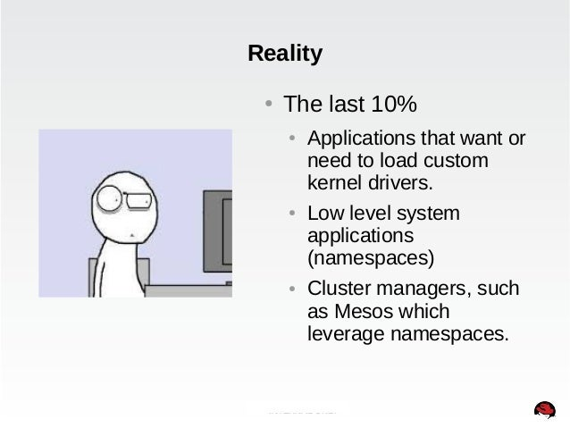 Reality  ● The last 10%  ● Applications that want or  need to load custom  kernel drivers.  ● Low level system  applicatio...