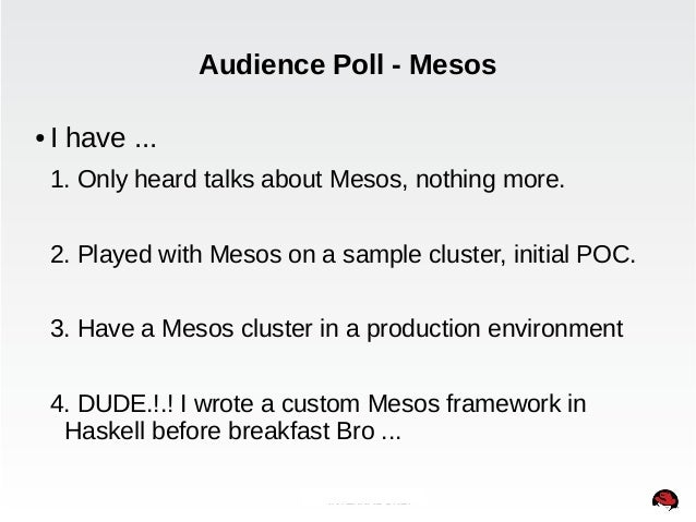 Audience Poll - Mesos  ● I have ...  1. Only heard talks about Mesos, nothing more.  2. Played with Mesos on a sample clus...