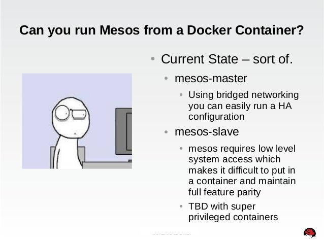 Can you run Mesos from a Docker Container?  ● Current State – sort of.  ● mesos-master  ● Using bridged networking  you ca...