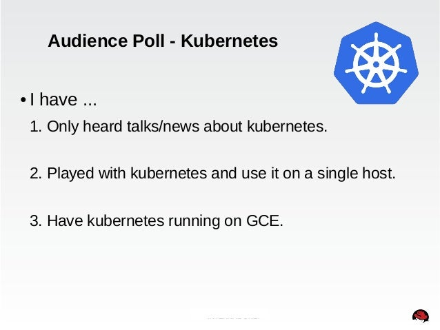 Audience Poll - Kubernetes  ● I have ...  1. Only heard talks/news about kubernetes.  2. Played with kubernetes and use it...