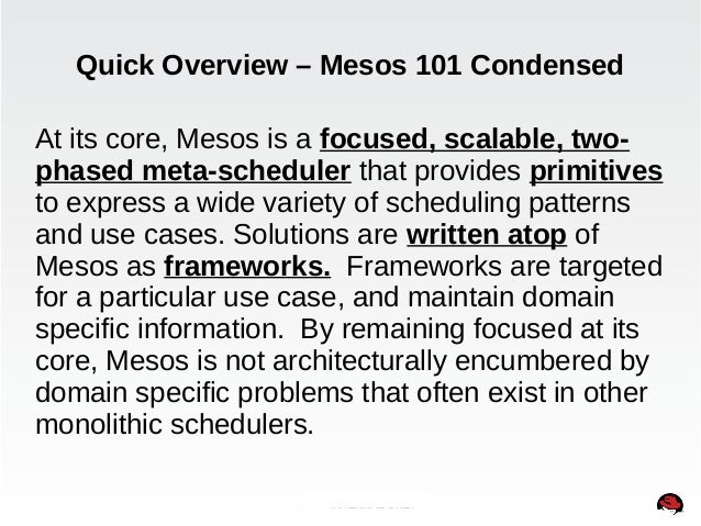 Quick Overview – Mesos 101 Condensed  At its core, Mesos is a focused, scalable, two-phased  meta-scheduler that provides ...