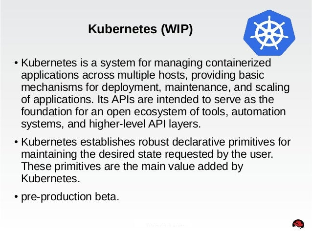 Kubernetes (WIP)  ● Kubernetes is a system for managing containerized  applications across multiple hosts, providing basic...