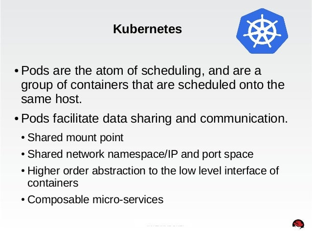 Kubernetes  ● Pods are the atom of scheduling, and are a  group of containers that are scheduled onto the  same host.  ● P...