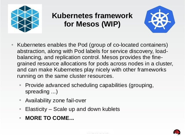 Kubernetes framework  for Mesos (WIP)  ● Kubernetes enables the Pod (group of co-located containers)  abstraction, along w...