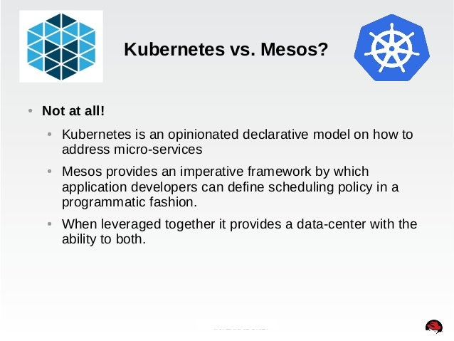 Kubernetes vs. Mesos?  INTERNAL ONLY  ● Not at all!  ● Kubernetes is an opinionated declarative model on how to  address m...