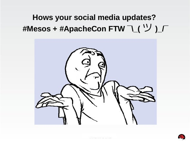 Hows your social media updates?  #Mesos + #ApacheCon FTW ¯_(ツ)_/¯  INTERNAL ONLY