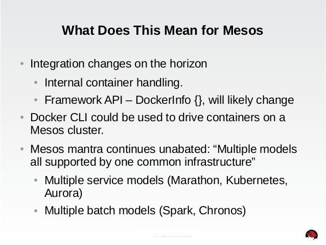 What Does This Mean for Mesos  ● Integration changes on the horizon  ● Internal container handling.  ● Framework API – Doc...