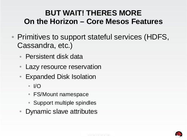BUT WAIT! THERES MORE  On the Horizon – Core Mesos Features  ● Primitives to support stateful services (HDFS,  Cassandra, ...