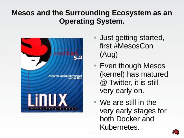 Mesos and the Surrounding Ecosystem as an  Operating System.  ● Just getting started,  first #MesosCon  (Aug)  ● Even thou...