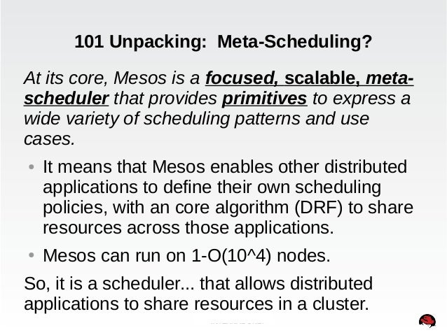 101 Unpacking: Meta-Scheduling?  At its core, Mesos is a focused, scalable, meta-scheduler  that provides primitives to ex...