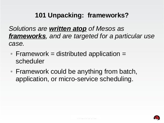 101 Unpacking: frameworks?  Solutions are written atop of Mesos as  frameworks, and are targeted for a particular use  cas...
