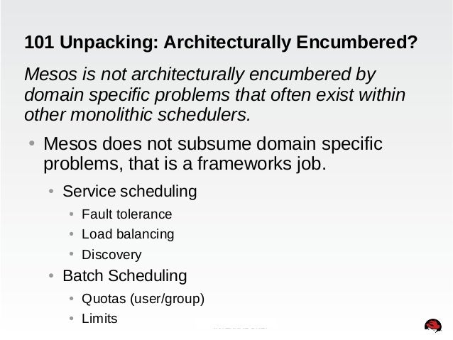101 Unpacking: Architecturally Encumbered?  Mesos is not architecturally encumbered by  domain specific problems that ofte...