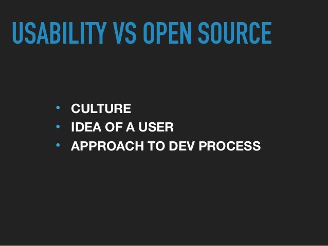 • CULTURE • IDEA OF A USER • APPROACH TO DEV PROCESS USABILITY VS OPEN SOURCE