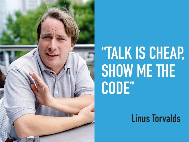 """""""TALK IS CHEAP, SHOW ME THE CODE"""" Linus Torvalds"""