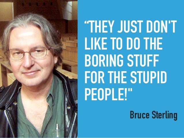 """""""THEY JUST DON'T LIKE TO DO THE BORING STUFF FOR THE STUPID PEOPLE!"""" Bruce SterlingBRUCE STERLING"""