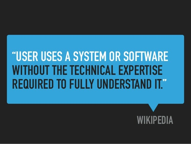 """""""USER USES A SYSTEM OR SOFTWARE WITHOUT THE TECHNICAL EXPERTISE REQUIRED TO FULLY UNDERSTAND IT."""" WIKIPEDIA"""