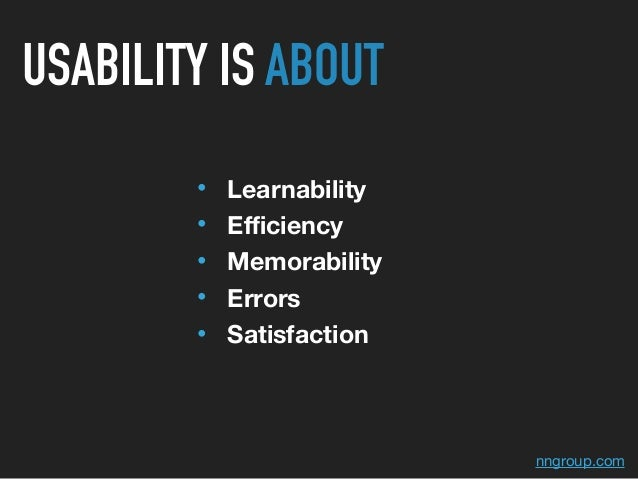 • Learnability • Efficiency • Memorability • Errors • Satisfaction nngroup.com USABILITY IS ABOUT
