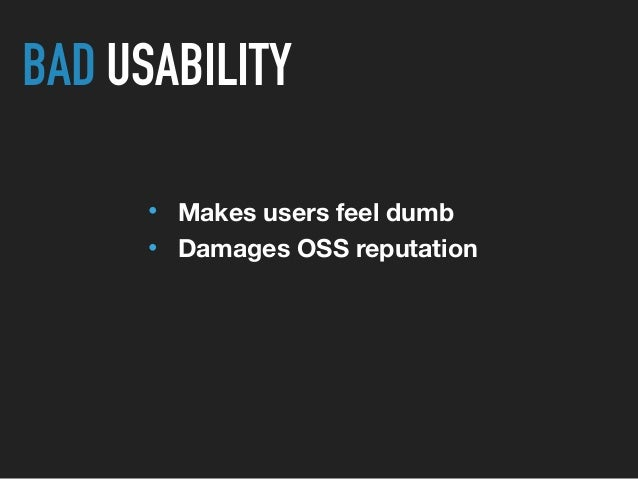 • Makes users feel dumb • Damages OSS reputation BAD USABILITY