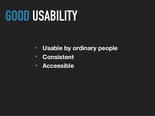 • Usable by ordinary people • Consistent • Accessible GOOD USABILITY