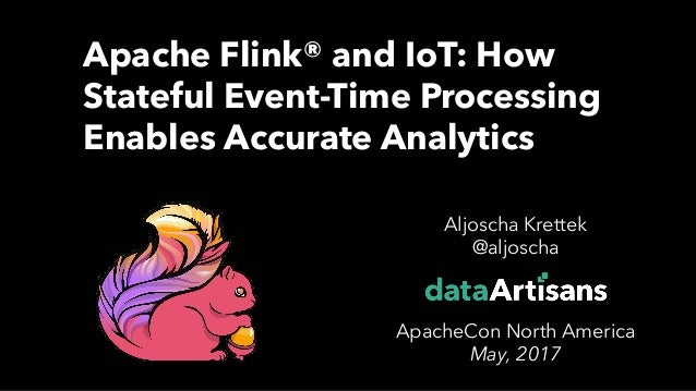1 Aljoscha Krettek @aljoscha ApacheCon North America May, 2017 Apache Flink® and IoT: How Stateful Event-Time Processing E...