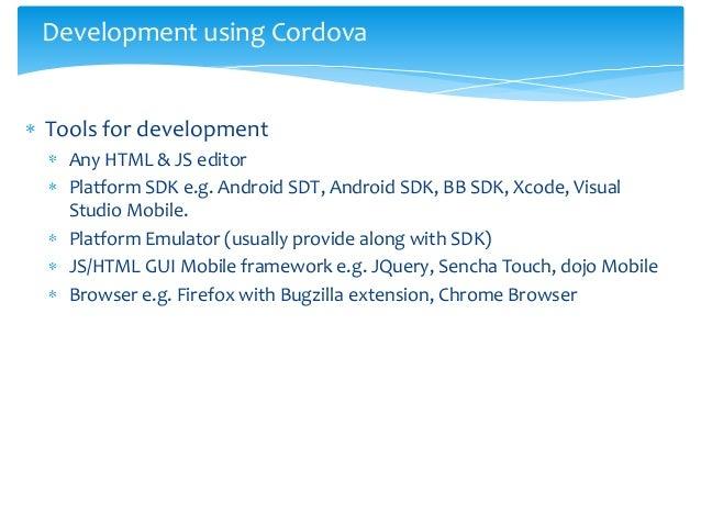Development using CordovaTools for development  Any HTML & JS editor  Platform SDK e.g. Android SDT, Android SDK, BB SDK, ...