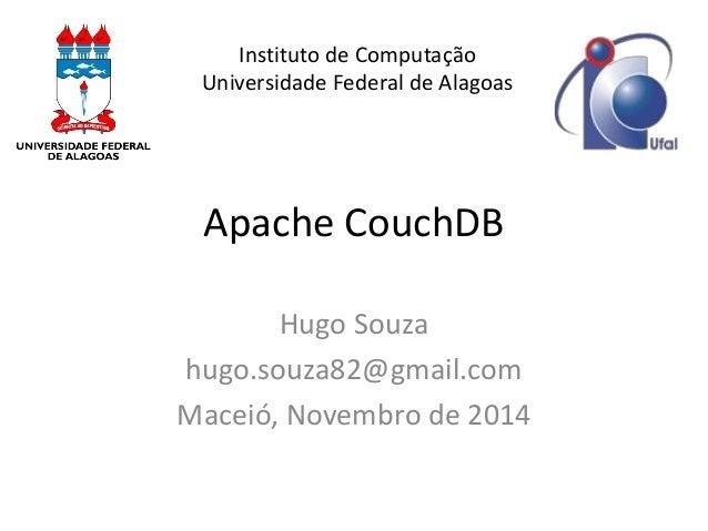 Apache CouchDB  Hugo Souza  hugo.souza82@gmail.com  Maceió, Novembro de 2014  Instituto de Computação Universidade Federal...