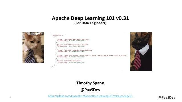 1 @PaaSDev Apache Deep Learning 101 v0.31 (For Data Engineers) Timothy Spann @PaaSDev https://github.com/tspannhw/ApacheDe...
