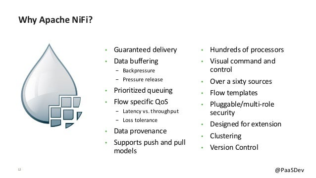 12 @PaaSDev Why Apache NiFi? • Guaranteed delivery • Data buffering - Backpressure - Pressure release • Prioritized queuin...