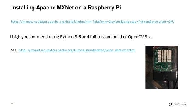 19 @PaaSDev Installing Apache MXNet on a Raspberry Pi See: https://mxnet.incubator.apache.org/tutorials/embedded/wine_dete...