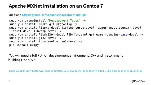 25 @PaaSDev Apache MXNet Installation on an Centos 7 git clone https://github.com/apache/incubator-mxnet.git sudo yum grou...