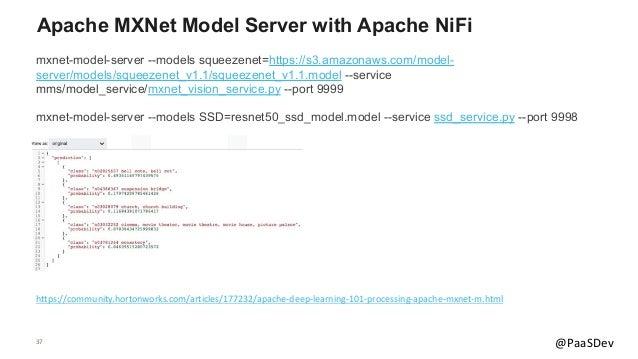 37 @PaaSDev Apache MXNet Model Server with Apache NiFi mxnet-model-server --models squeezenet=https://s3.amazonaws.com/mod...