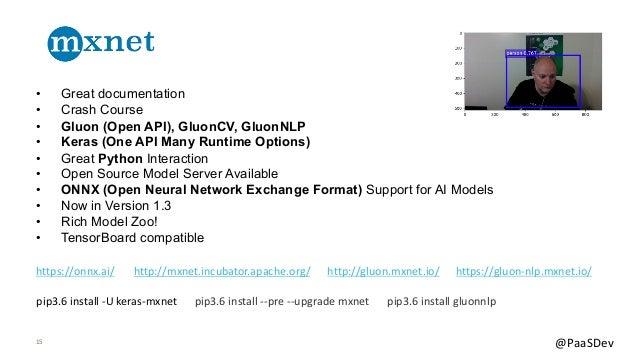 15 @PaaSDev • Great documentation • Crash Course • Gluon (Open API), GluonCV, GluonNLP • Keras (One API Many Runtime Optio...
