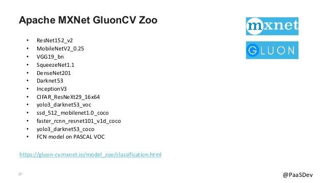 17 @PaaSDev Apache MXNet GluonCV Zoo https://gluon-cv.mxnet.io/model_zoo/classification.html • ResNet152_v2 • MobileNetV2_...