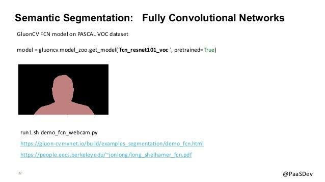 22 @PaaSDev Semantic Segmentation: Fully Convolutional Networks model = gluoncv.model_zoo.get_model('fcn_resnet101_voc ', ...