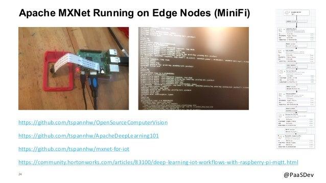 24 @PaaSDev Apache MXNet Running on Edge Nodes (MiniFi) https://community.hortonworks.com/articles/83100/deep-learning-iot...