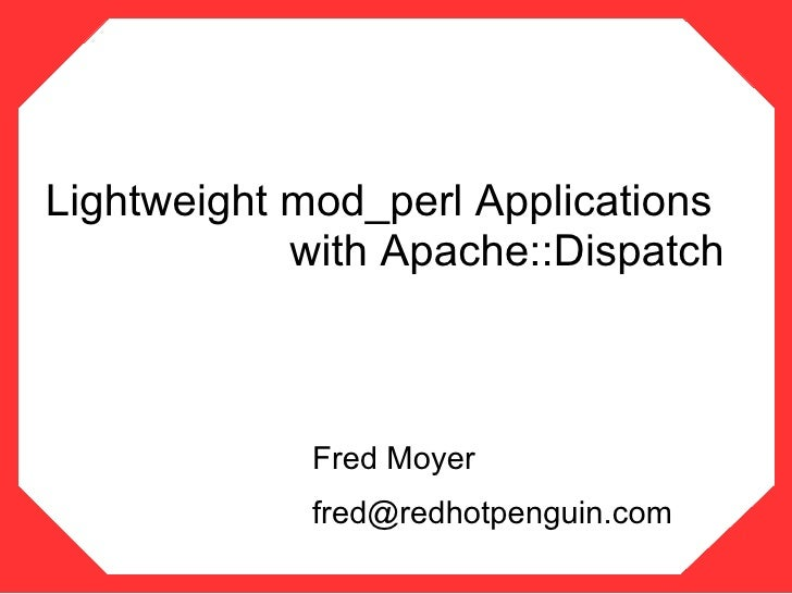 Lightweight mod_perl Applications             with Apache::Dispatch                Fred Moyer             fred@redhotpengu...