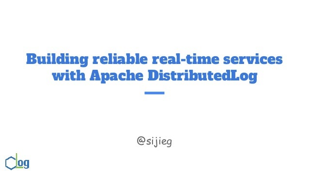 Building reliable real-time services with Apache DistributedLog @sijieg