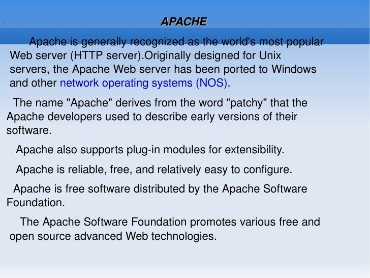 :  APACHE <ul><li>Apache is generally recognized as the world's most popular  Web server (HTTP server).Originally designed...