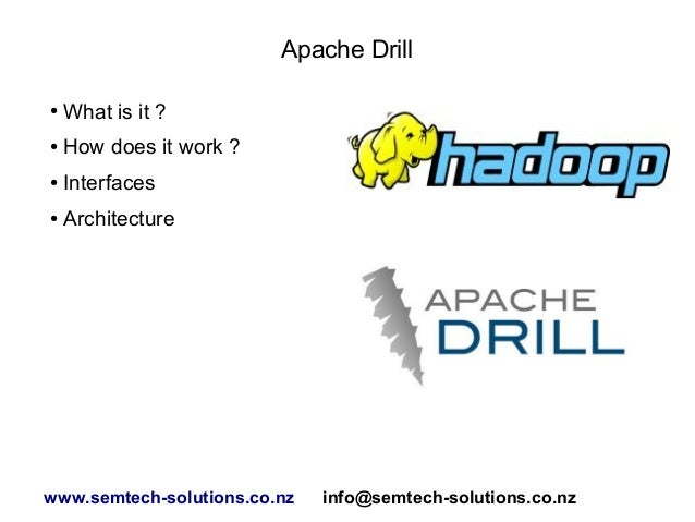 Apache Drill ● What is it ? ● How does it work ? ● Interfaces ● Architecture www.semtech-solutions.co.nz info@semtech-solu...