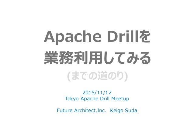 Apache Drillを 業務利用してみる (までの道のり) 2015/11/12 Tokyo Apache Drill Meetup Future Architect,Inc. Keigo Suda