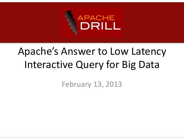 Apache's Answer to Low Latency Interactive Query for Big Data         February 13, 2013