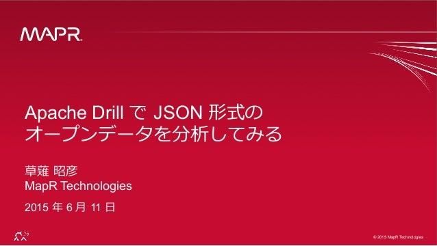® © 2015 MapR Technologies 1 ® © 2015 MapR Technologies Apache Drill で JSON 形式の オープンデータを分析してみる 草薙 昭彦 MapR Technologies 2...