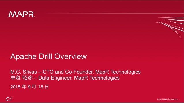 ® © 2015 MapR Technologies 1 ® © 2015 MapR Technologies Apache Drill Overview M.C. Srivas – CTO and Co-Founder, MapR Techn...