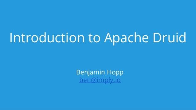 Introduction to Apache Druid Benjamin Hopp ben@imply.io