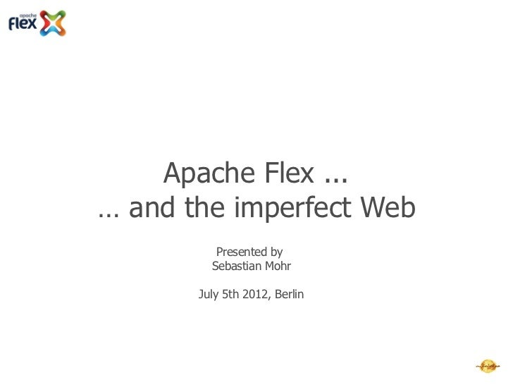 Apache Flex ...… and the imperfect Web          Presented by         Sebastian Mohr       July 5th 2012, Berlin