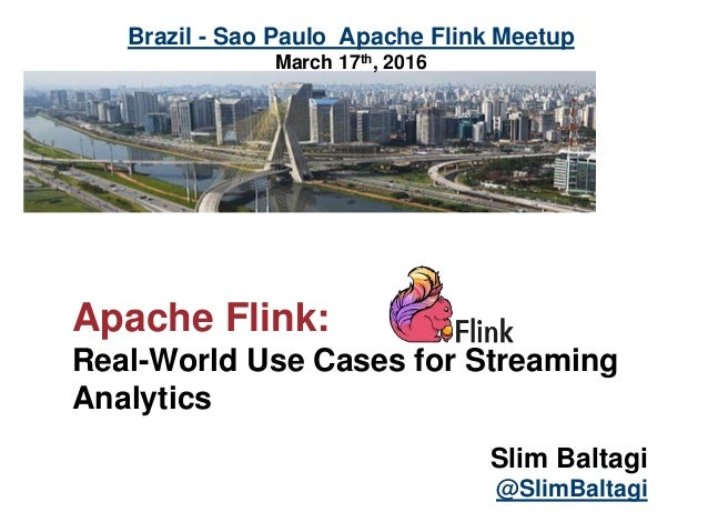 Apache Flink: Real-World Use Cases for Streaming Analytics Slim Baltagi @SlimBaltagi Brazil - Sao Paulo Apache Flink Meetu...
