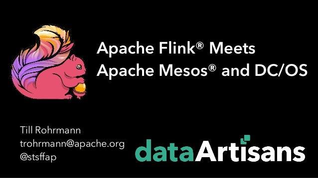 Till Rohrmann trohrmann@apache.org @stsffap Apache Flink® Meets Apache Mesos® and DC/OS