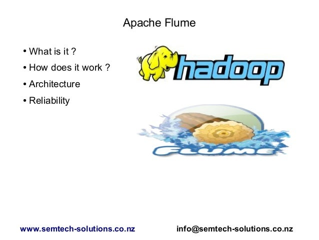 Apache Flume ● What is it ? ● How does it work ? ● Architecture ● Reliability www.semtech-solutions.co.nz info@semtech-sol...