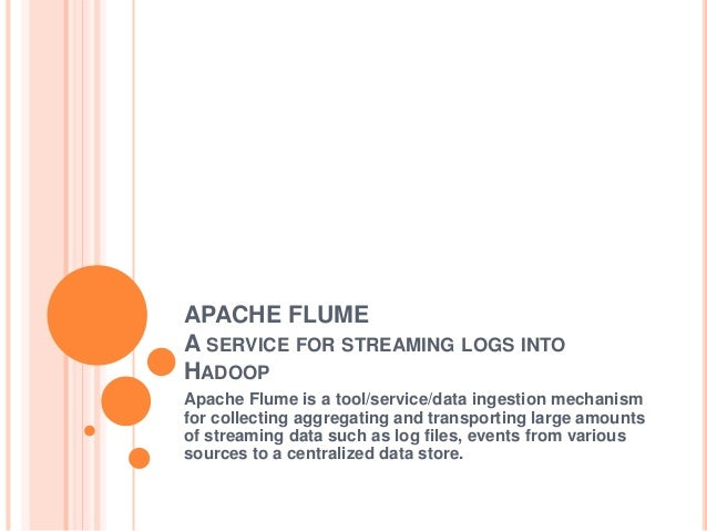 APACHE FLUME A SERVICE FOR STREAMING LOGS INTO HADOOP Apache Flume is a tool/service/data ingestion mechanism for collecti...