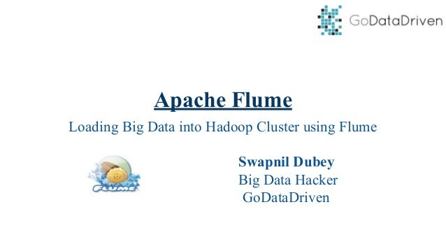 Apache Flume Loading Big Data into Hadoop Cluster using Flume Swapnil Dubey Big Data Hacker GoDataDriven